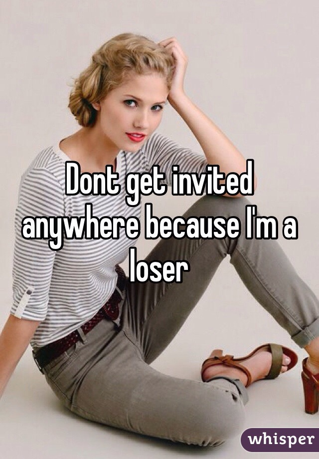 Dont get invited anywhere because I'm a loser