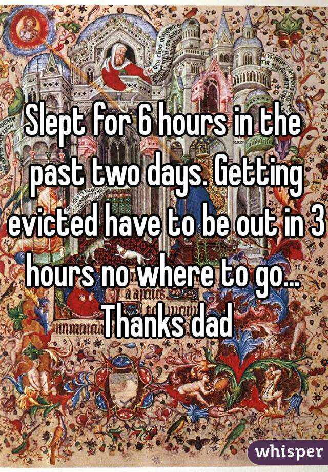 Slept for 6 hours in the past two days. Getting evicted have to be out in 3 hours no where to go...  Thanks dad