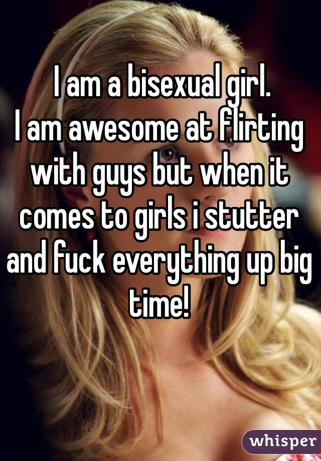 I am a bisexual girl.  I am awesome at flirting with guys but when it comes to girls i stutter and fuck everything up big time!