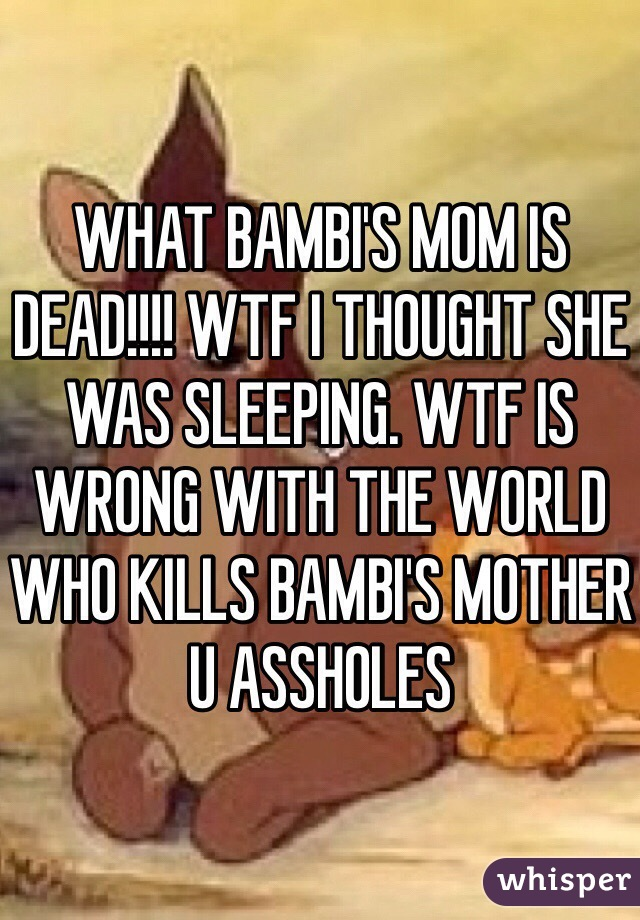 WHAT BAMBI'S MOM IS DEAD!!!! WTF I THOUGHT SHE WAS SLEEPING. WTF IS WRONG WITH THE WORLD WHO KILLS BAMBI'S MOTHER U ASSHOLES