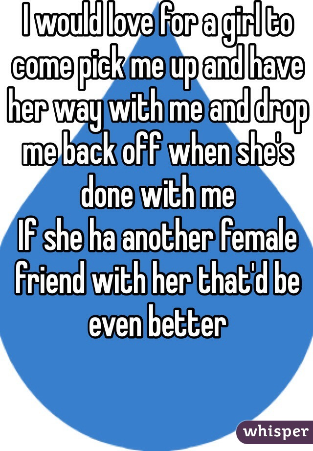 I would love for a girl to come pick me up and have her way with me and drop me back off when she's done with me  If she ha another female friend with her that'd be even better