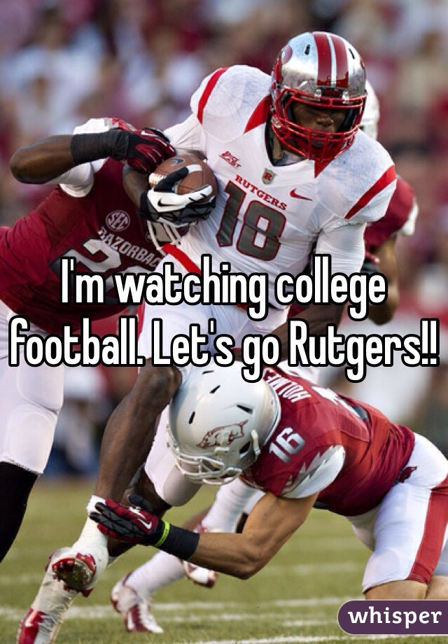 I'm watching college football. Let's go Rutgers!!