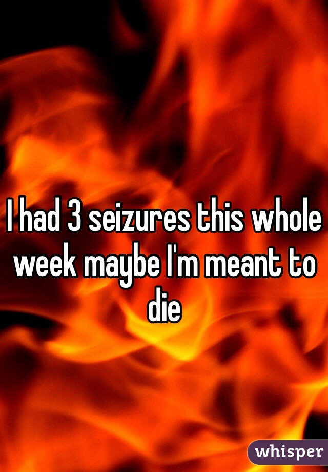 I had 3 seizures this whole week maybe I'm meant to die