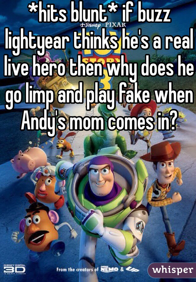 *hits blunt* if buzz lightyear thinks he's a real live hero then why does he go limp and play fake when Andy's mom comes in?