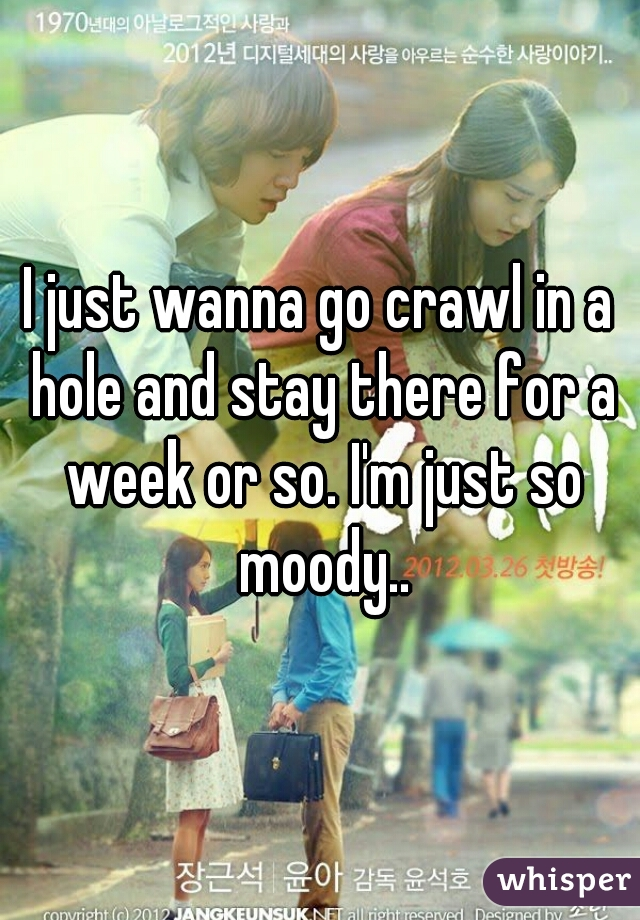 I just wanna go crawl in a hole and stay there for a week or so. I'm just so moody..