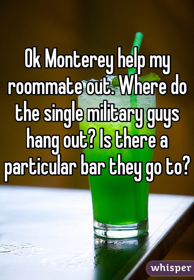 Ok Monterey help my roommate out. Where do the single military guys hang out? Is there a particular bar they go to?