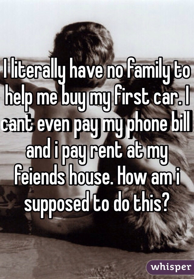 I literally have no family to help me buy my first car. I cant even pay my phone bill and i pay rent at my feiends house. How am i supposed to do this?