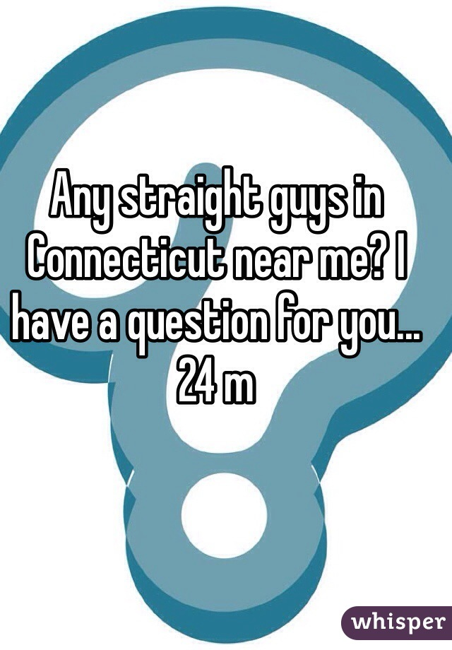 Any straight guys in Connecticut near me? I have a question for you... 24 m