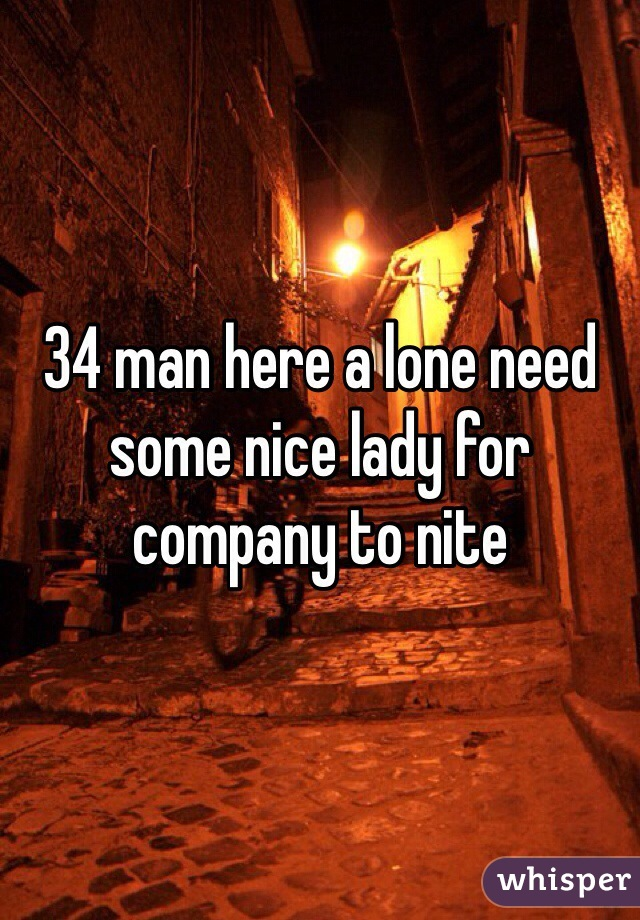34 man here a lone need some nice lady for company to nite