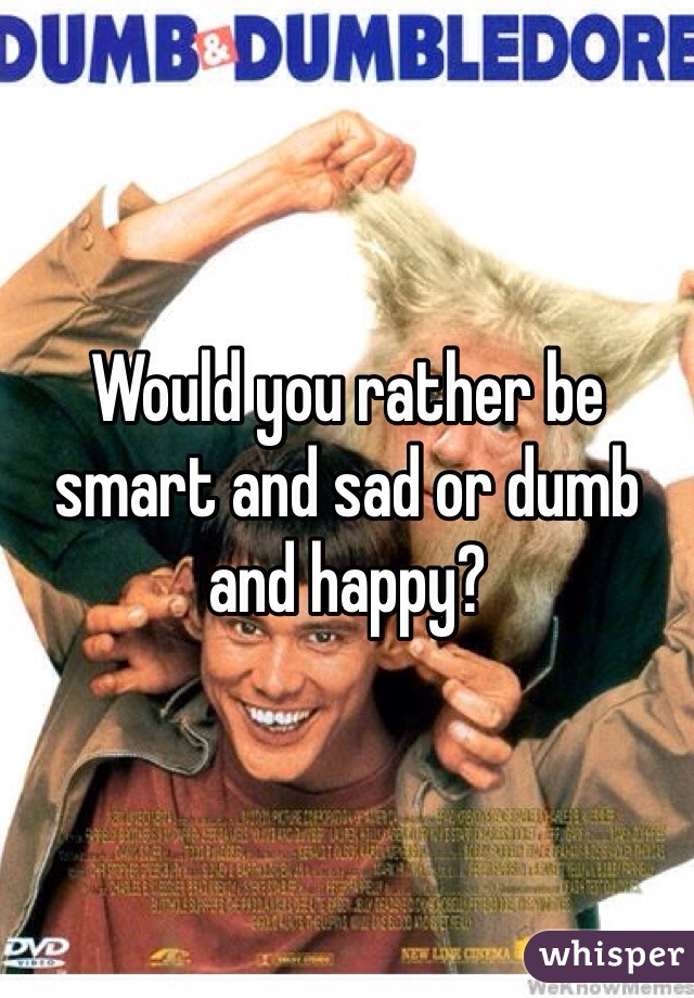 Would you rather be smart and sad or dumb and happy?