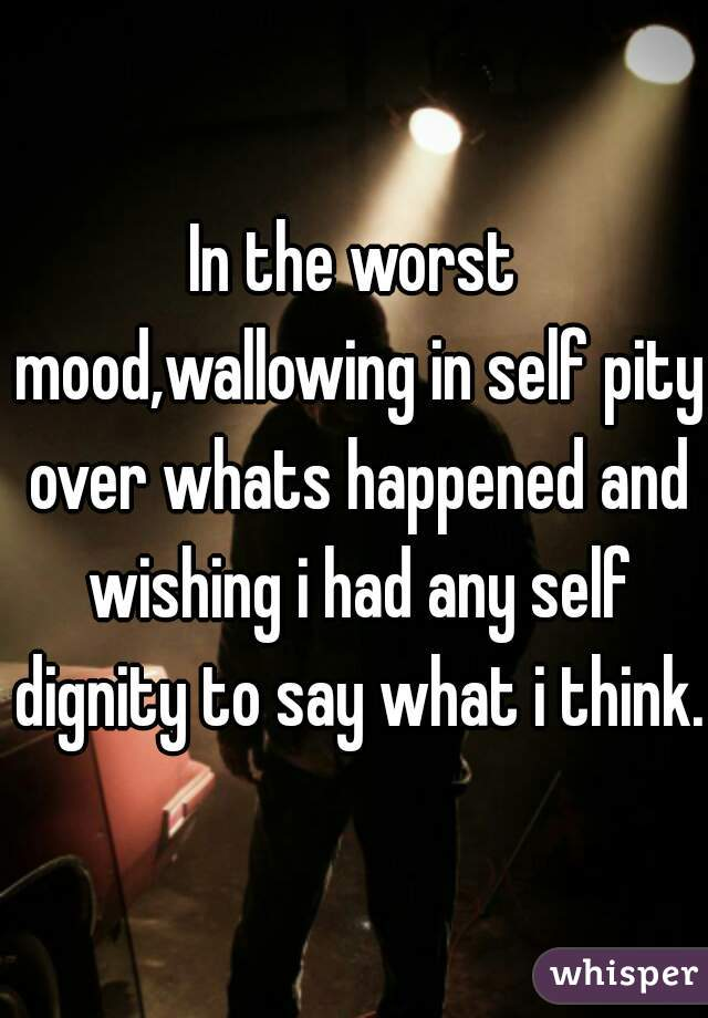 In the worst mood,wallowing in self pity over whats happened and wishing i had any self dignity to say what i think.