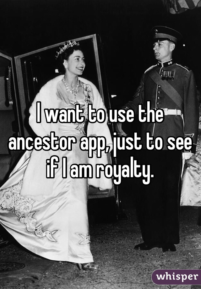 I want to use the ancestor app, just to see if I am royalty.
