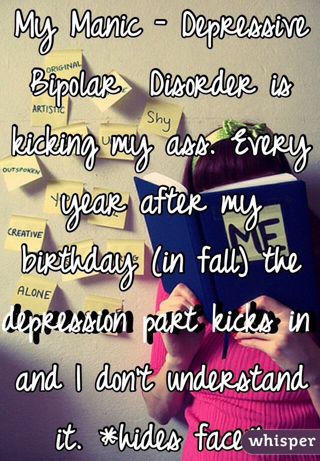 My Manic - Depressive Bipolar  Disorder is kicking my ass. Every year after my birthday (in fall) the depression part kicks in and I don't understand it. *hides face*