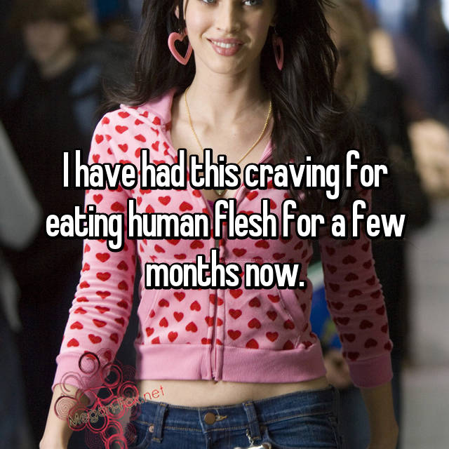 I have had this craving for eating human flesh for a few months now.