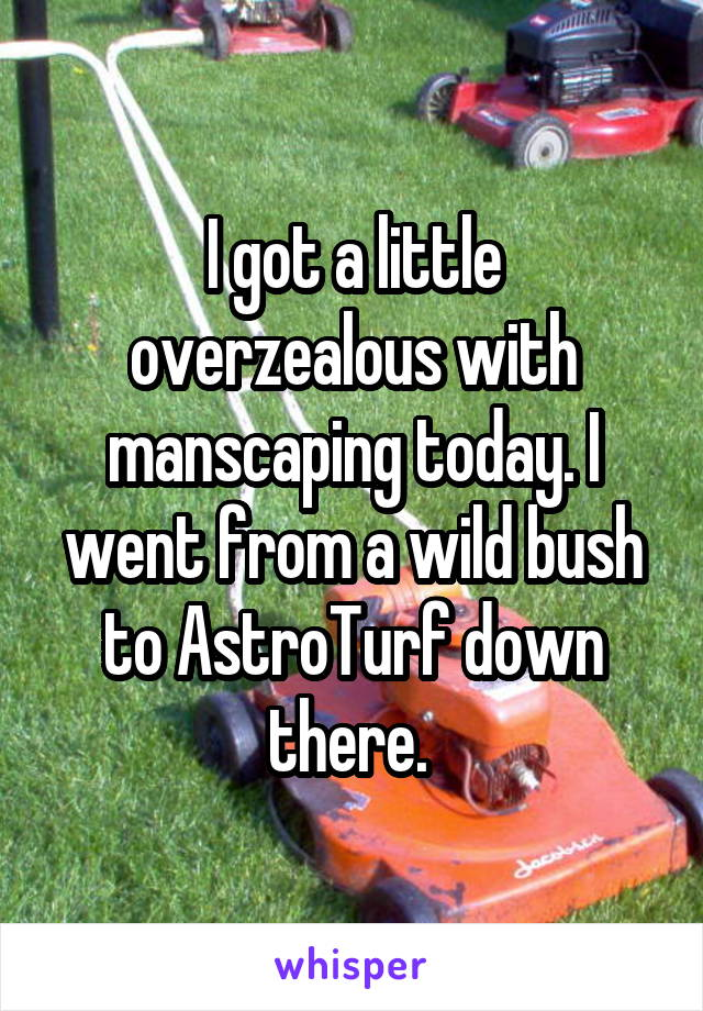 I got a little overzealous with manscaping today. I went from a wild bush to AstroTurf down there.