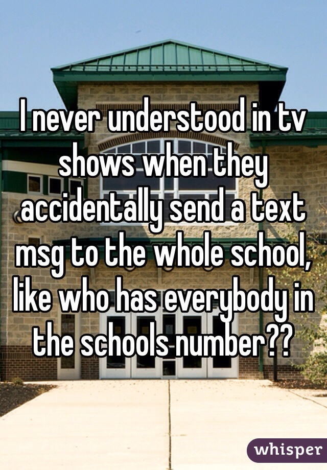 I never understood in tv shows when they accidentally send a text msg to the whole school, like who has everybody in the schools number??