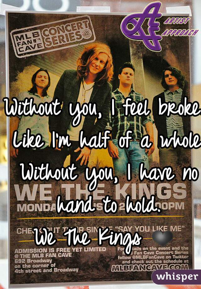 Without you, I feel broke. Like I'm half of a whole. Without you, I have no hand to hold. We The Kings ❤