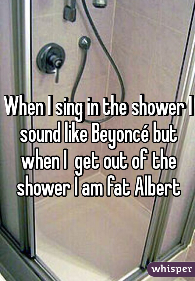When I sing in the shower I sound like Beyoncé but when I  get out of the shower I am fat Albert