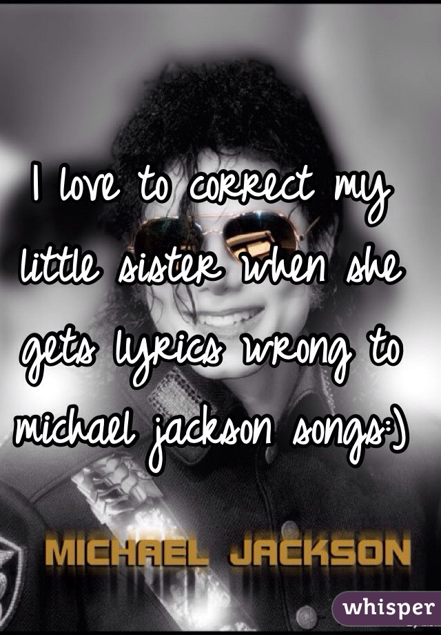 I love to correct my little sister when she gets lyrics wrong to michael jackson songs:)