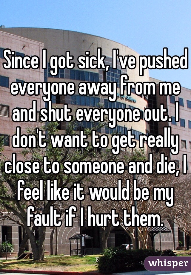 Since I got sick, I've pushed everyone away from me and shut everyone out. I don't want to get really close to someone and die, I feel like it would be my fault if I hurt them.