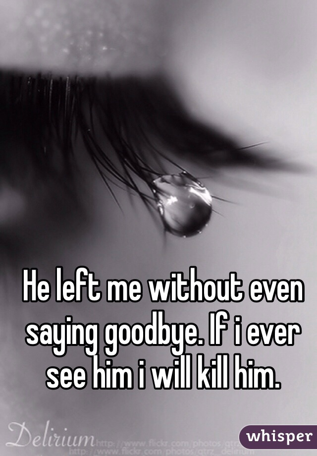 He left me without even saying goodbye. If i ever see him i will kill him.