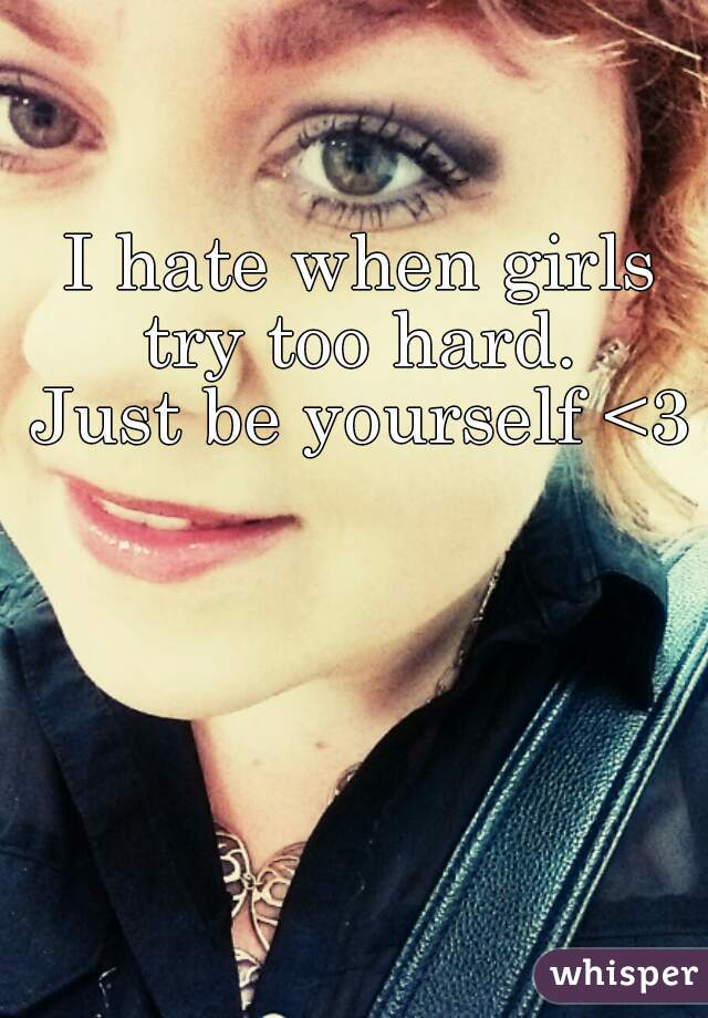 I hate when girls try too hard.  Just be yourself <3