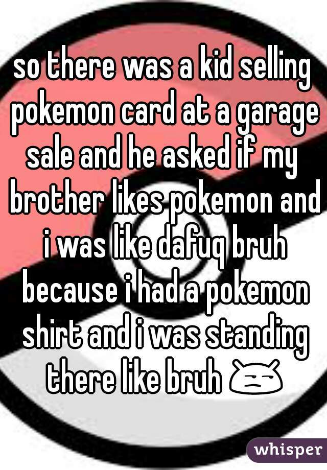 so there was a kid selling pokemon card at a garage sale and he asked if my  brother likes pokemon and i was like dafuq bruh because i had a pokemon shirt and i was standing there like bruh 😒