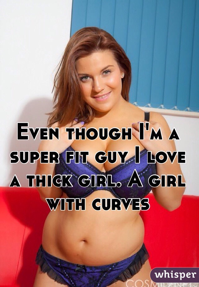 Even though I'm a super fit guy I love a thick girl. A girl with curves