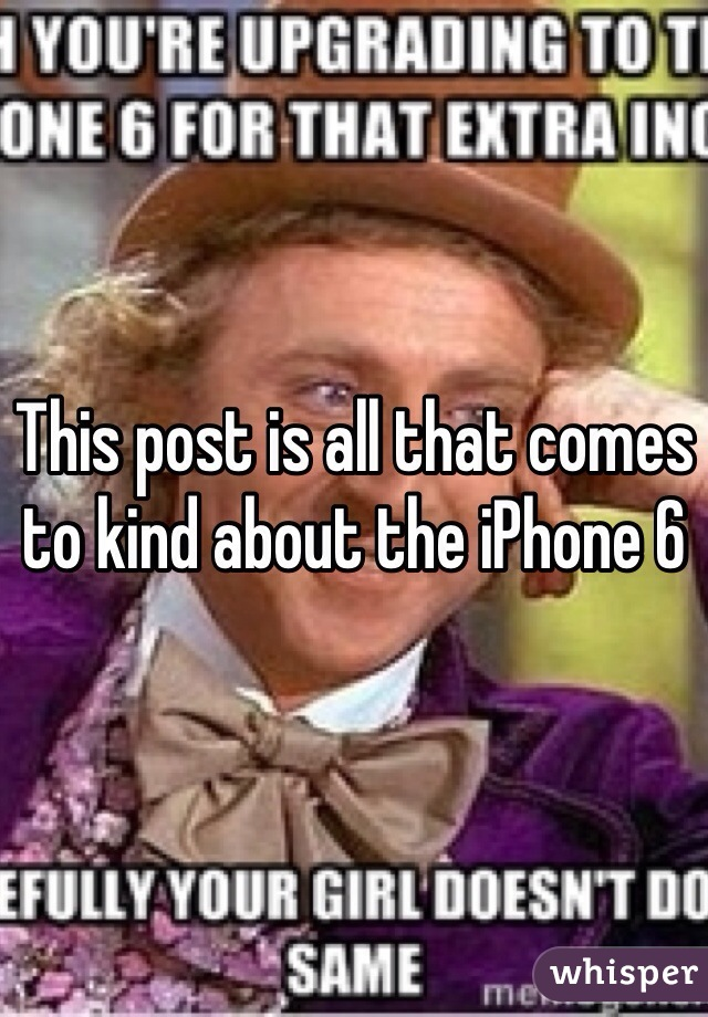 This post is all that comes to kind about the iPhone 6