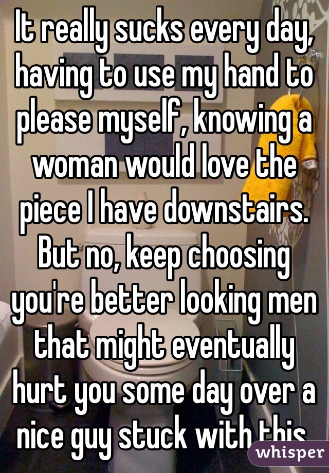 It really sucks every day, having to use my hand to please myself, knowing a woman would love the piece I have downstairs. But no, keep choosing you're better looking men that might eventually hurt you some day over a nice guy stuck with this.