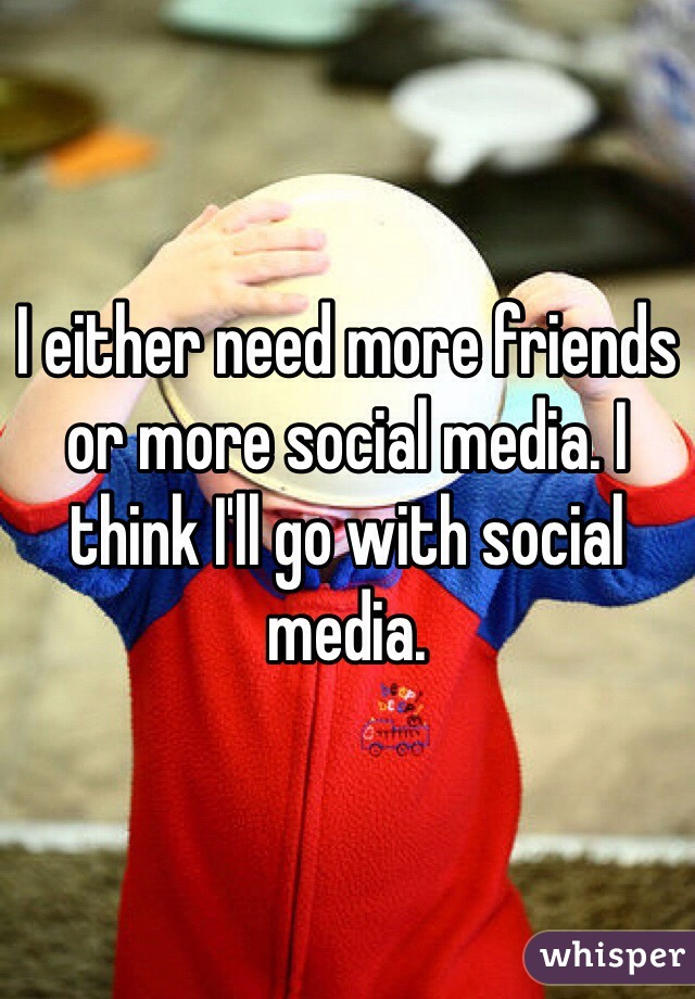 I either need more friends or more social media. I think I'll go with social media.