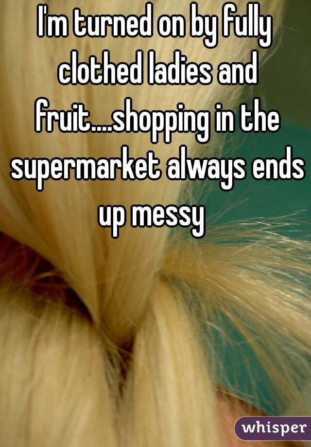 I'm turned on by fully clothed ladies and fruit....shopping in the supermarket always ends up messy