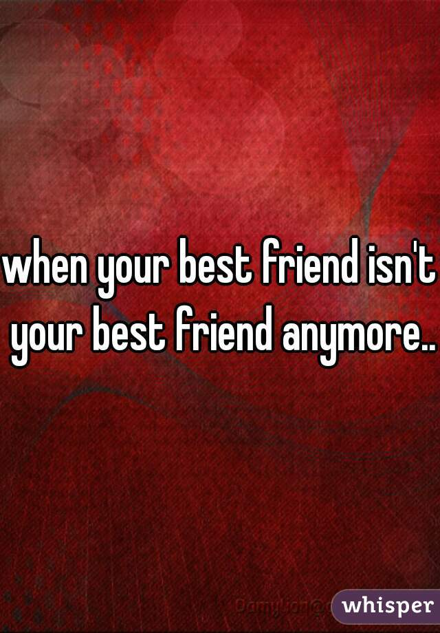 when your best friend isn't your best friend anymore...
