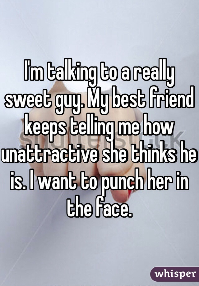 I'm talking to a really sweet guy. My best friend keeps telling me how unattractive she thinks he is. I want to punch her in the face.