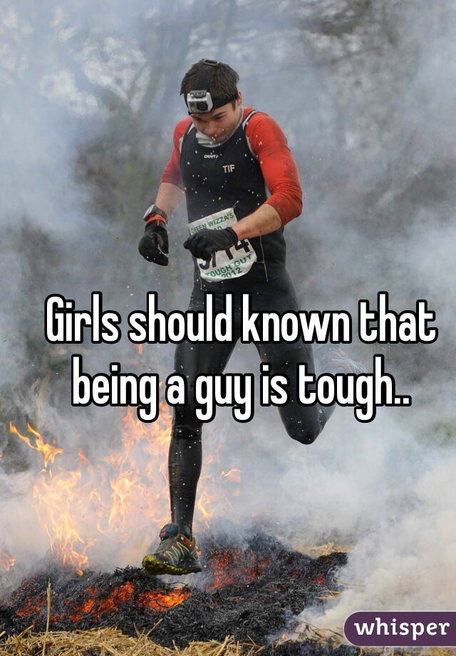 Girls should known that being a guy is tough..
