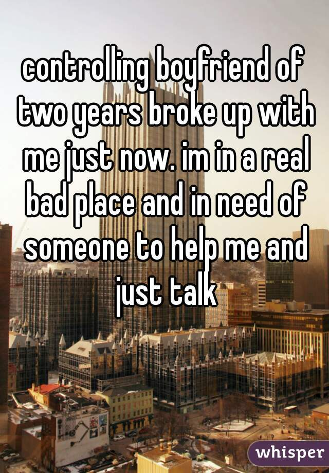 controlling boyfriend of two years broke up with me just now. im in a real bad place and in need of someone to help me and just talk