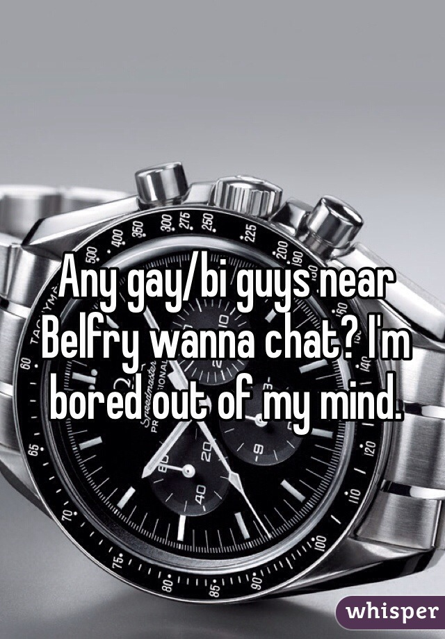 Any gay/bi guys near Belfry wanna chat? I'm bored out of my mind.