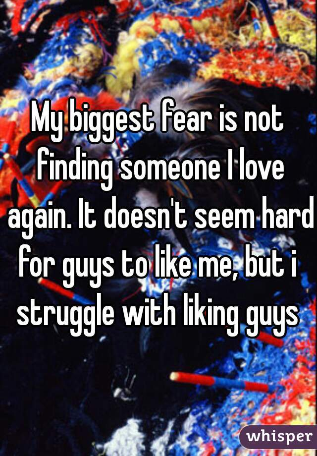 My biggest fear is not finding someone I love again. It doesn't seem hard for guys to like me, but i  struggle with liking guys