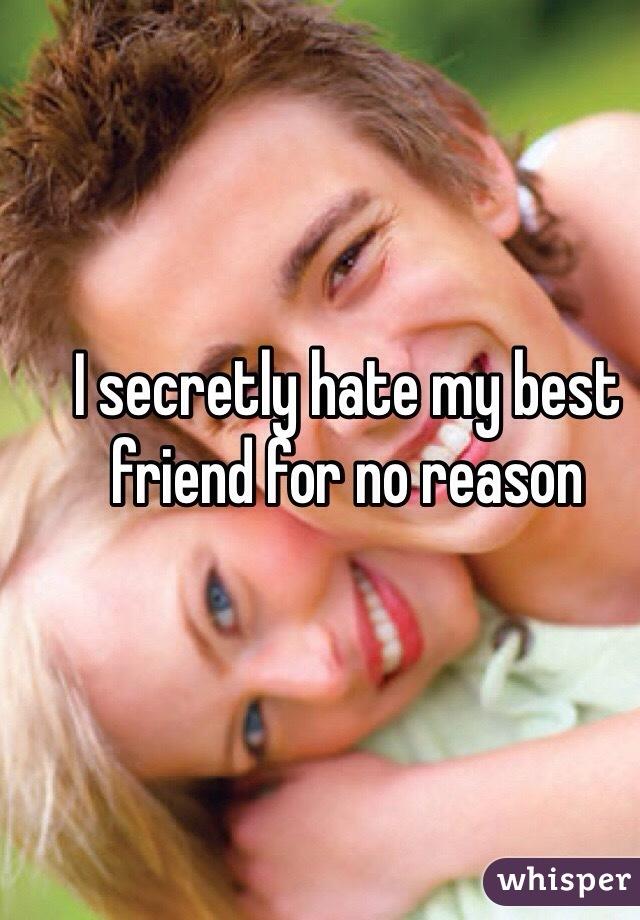 I secretly hate my best friend for no reason
