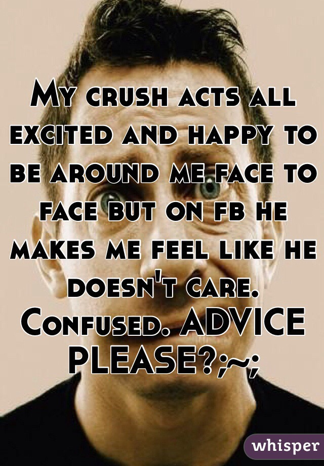 My crush acts all excited and happy to be around me face to face but on fb he makes me feel like he doesn't care. Confused. ADVICE PLEASE?;~;
