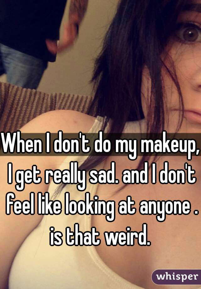 When I don't do my makeup, I get really sad. and I don't feel like looking at anyone . is that weird.