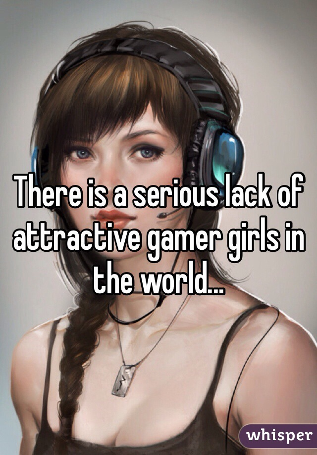 There is a serious lack of attractive gamer girls in the world...