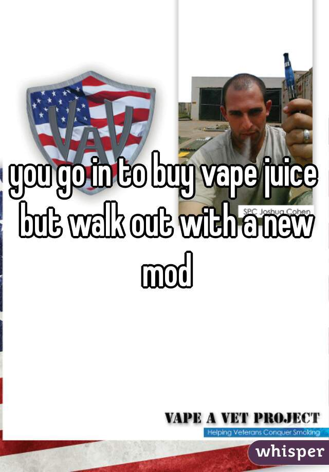 you go in to buy vape juice but walk out with a new mod