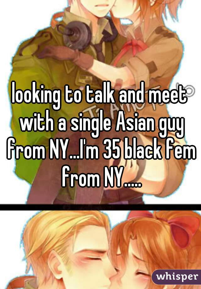 looking to talk and meet with a single Asian guy from NY...I'm 35 black fem from NY.....