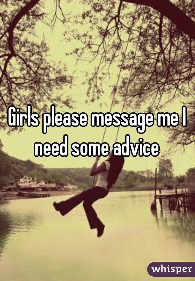 Girls please message me I need some advice