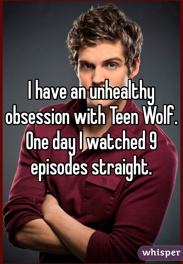 I have an unhealthy obsession with Teen Wolf. One day I watched 9 episodes straight.
