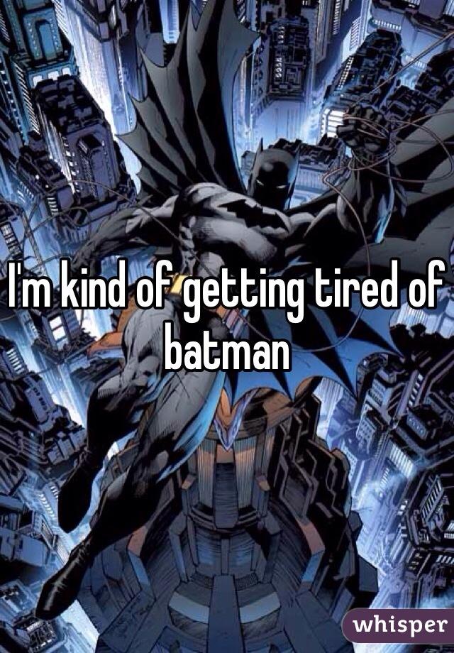 I'm kind of getting tired of batman