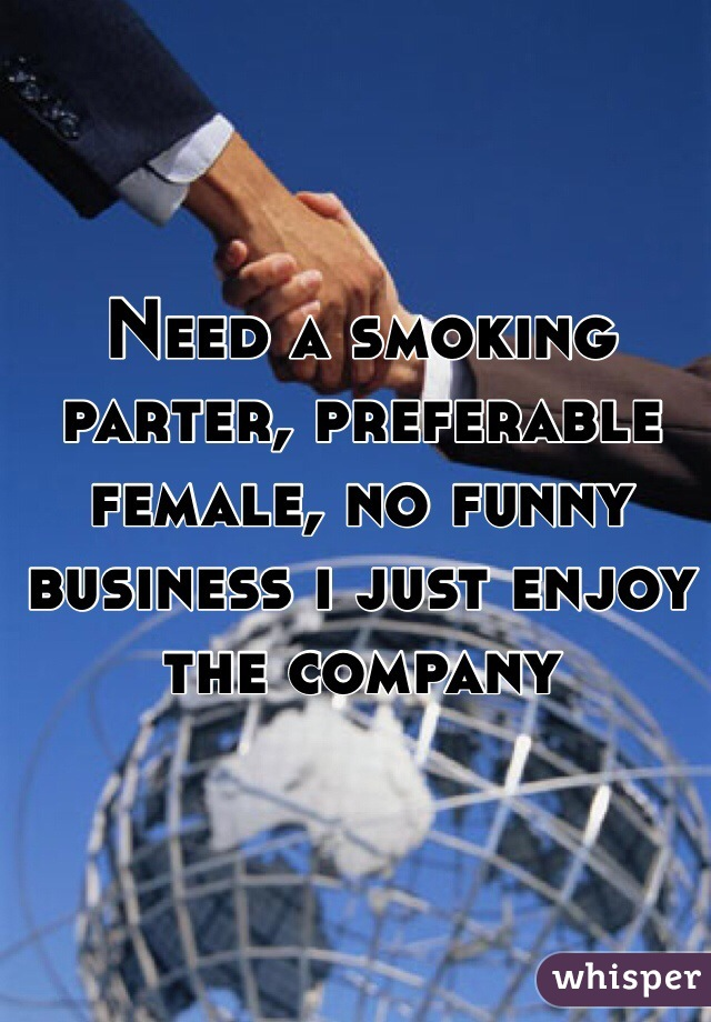 Need a smoking parter, preferable female, no funny business i just enjoy the company