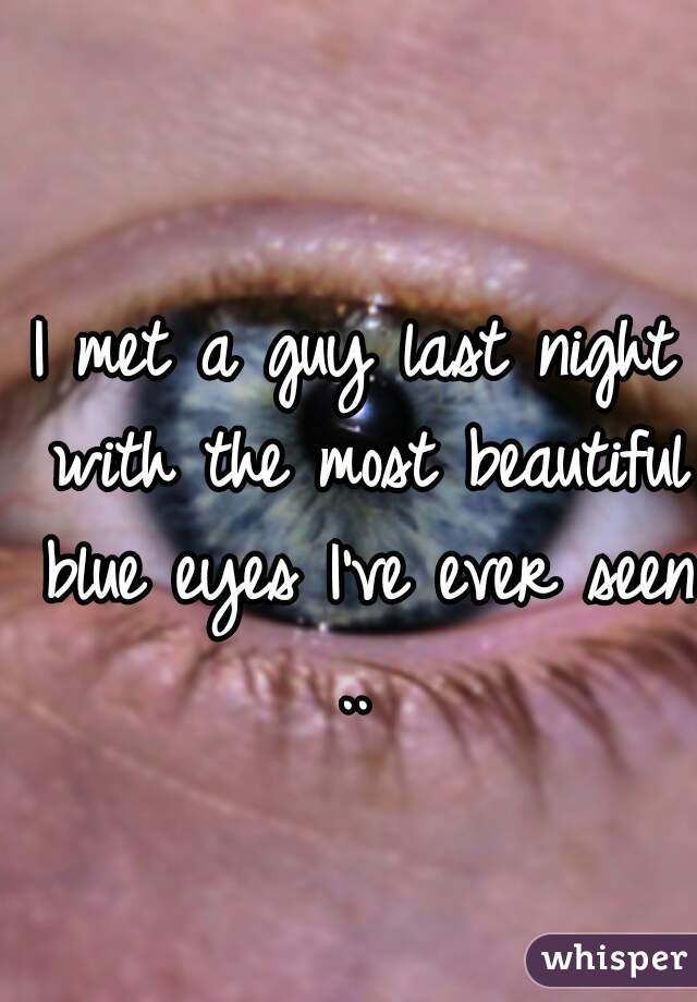 I met a guy last night with the most beautiful blue eyes I've ever seen ..