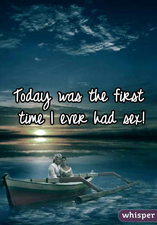 Today was the first time I ever had sex!